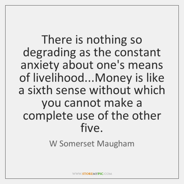 There is nothing so degrading as the constant anxiety about one's means ...