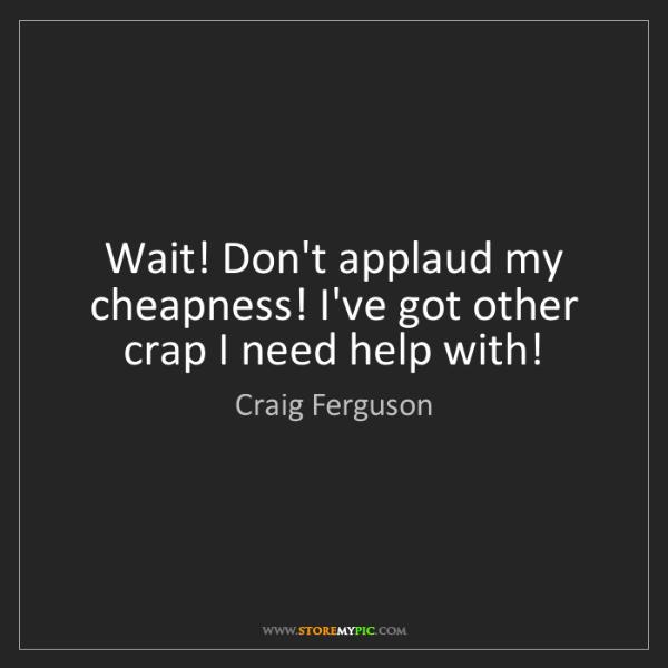 Craig Ferguson: Wait! Don't applaud my cheapness! I've got other crap...