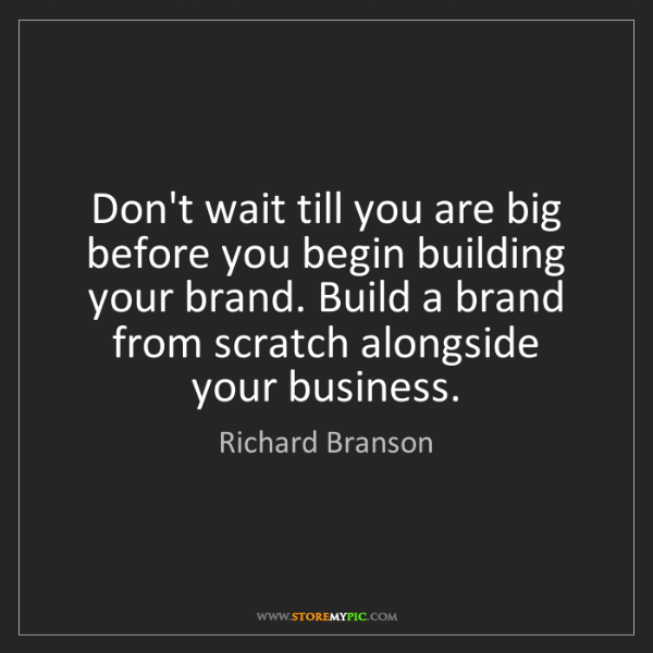 Richard Branson: Don't wait till you are big before you begin building...