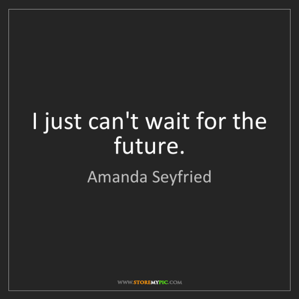 Amanda Seyfried: I just can't wait for the future.