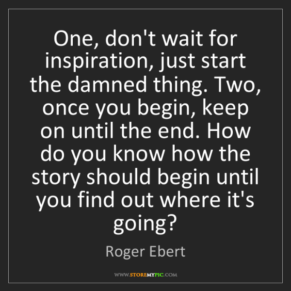 Roger Ebert: One, don't wait for inspiration, just start the damned...