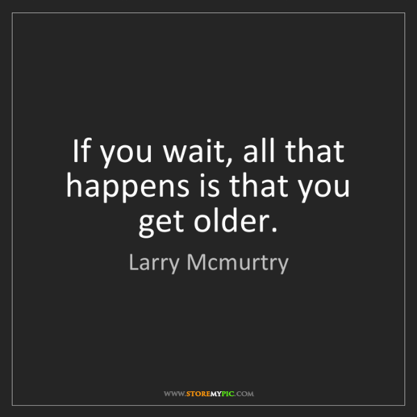 Larry Mcmurtry: If you wait, all that happens is that you get older.