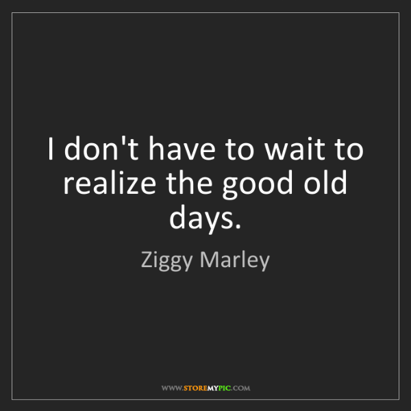 Ziggy Marley: I don't have to wait to realize the good old days.