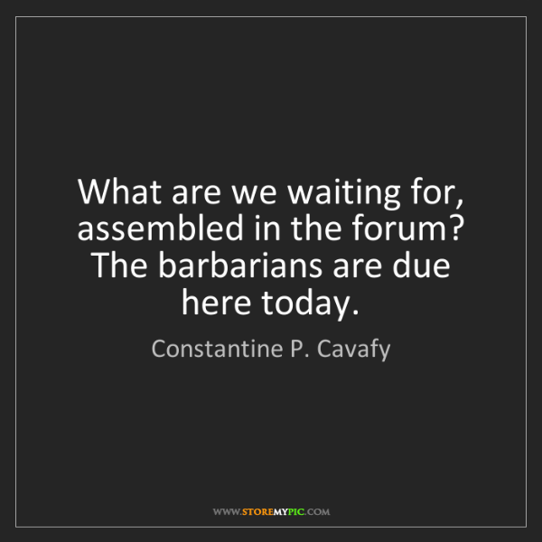 Constantine P. Cavafy: What are we waiting for, assembled in the forum? The...