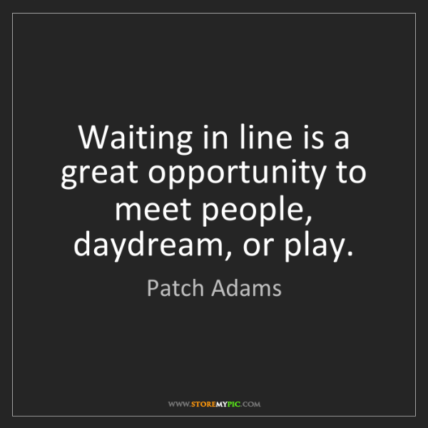 Patch Adams: Waiting in line is a great opportunity to meet people,...
