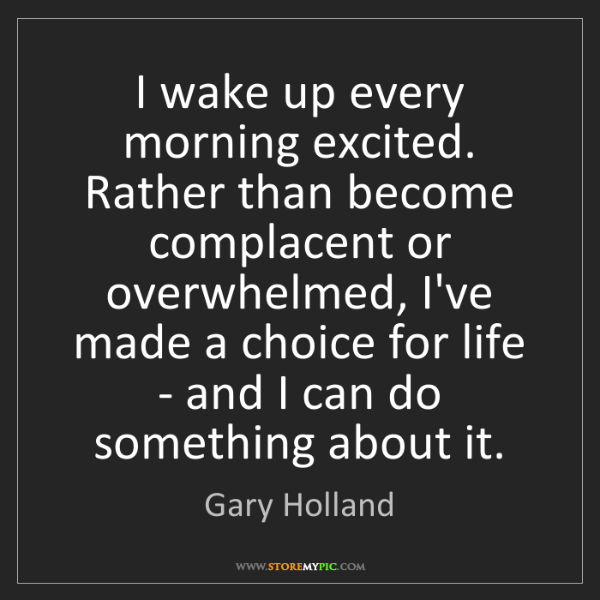 Gary Holland: I wake up every morning excited. Rather than become complacent...