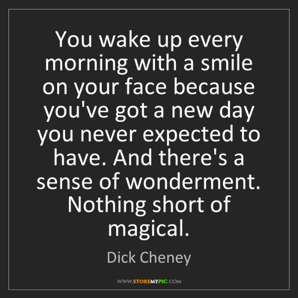 Dick Cheney: You wake up every morning with a smile on your face because...