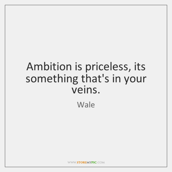 Ambition is priceless, its something that's in your veins.
