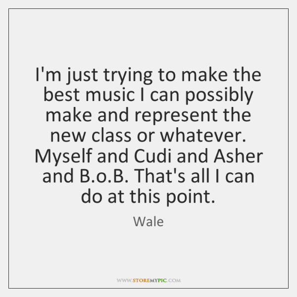I'm just trying to make the best music I can possibly make ...
