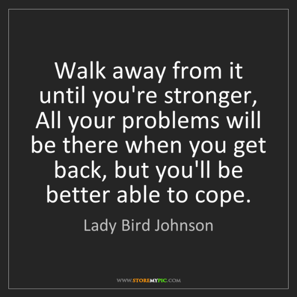 Lady Bird Johnson: Walk away from it until you're stronger, All your problems...