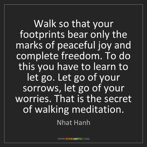 Nhat Hanh: Walk so that your footprints bear only the marks of peaceful...