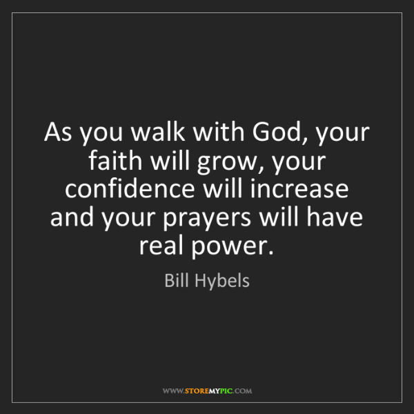 Bill Hybels: As you walk with God, your faith will grow, your confidence...