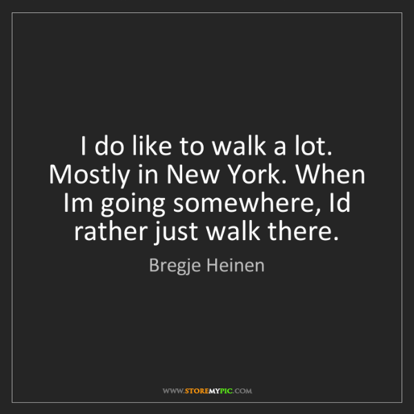 Bregje Heinen: I do like to walk a lot. Mostly in New York. When Im...