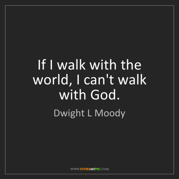 Dwight L Moody: If I walk with the world, I can't walk with God.