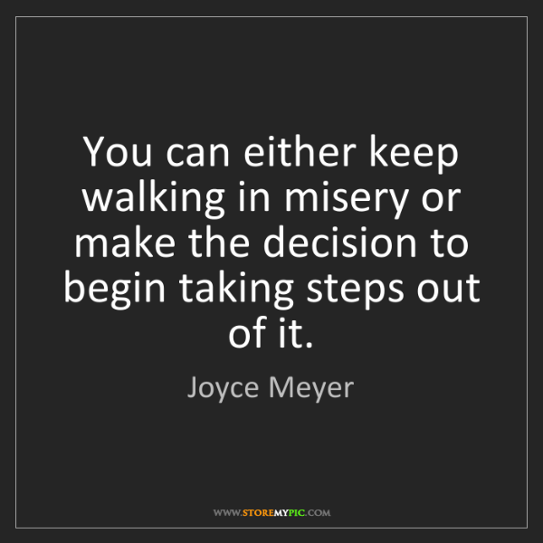 Joyce Meyer: You can either keep walking in misery or make the decision...
