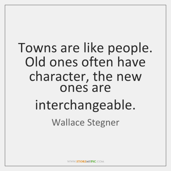 Towns are like people. Old ones often have character, the new ones ...