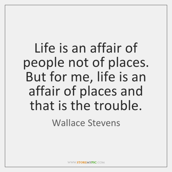 Life is an affair of people not of places. But for me, ...