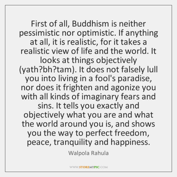 First of all, Buddhism is neither pessimistic nor optimistic. If anything at ...