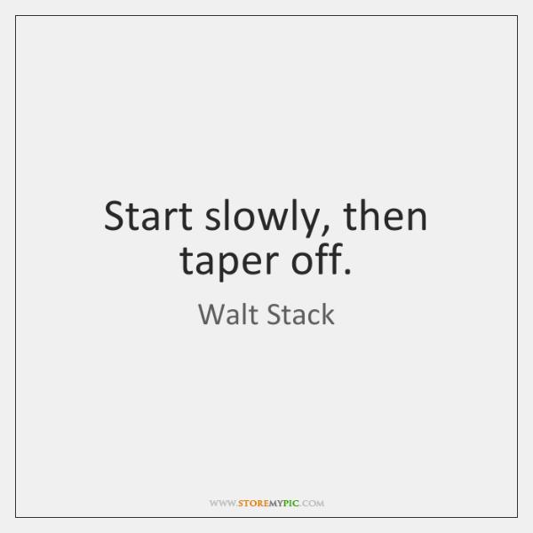 Start slowly, then taper off.