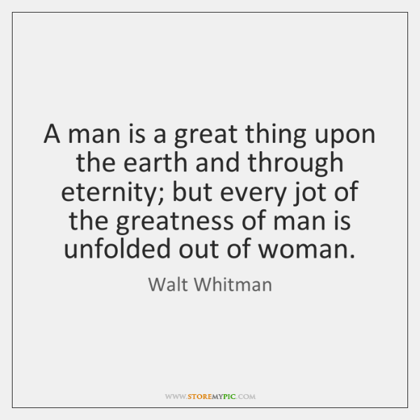 A man is a great thing upon the earth and through eternity; ...