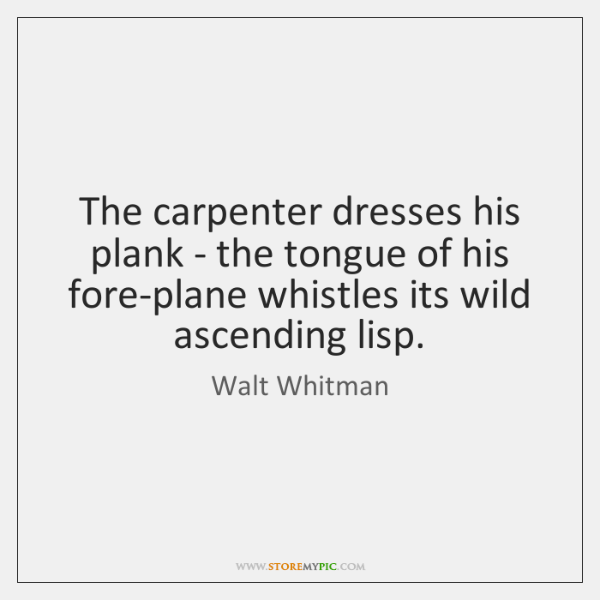 The carpenter dresses his plank - the tongue of his fore-plane whistles ...