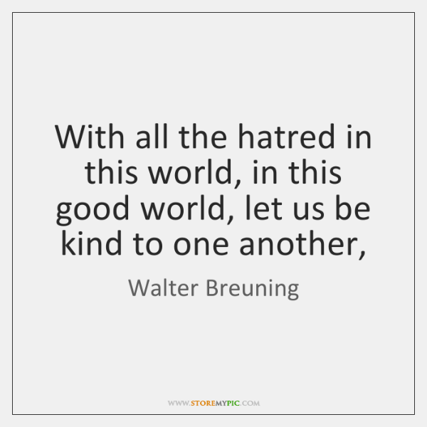 With all the hatred in this world, in this good world, let ...
