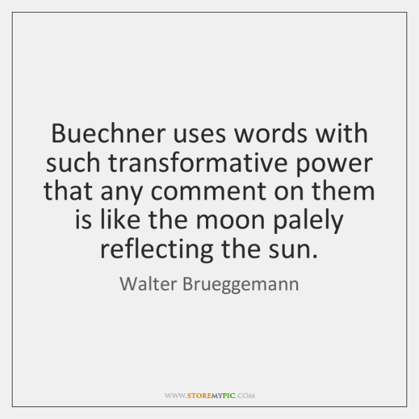 Buechner uses words with such transformative power that any comment on them ...