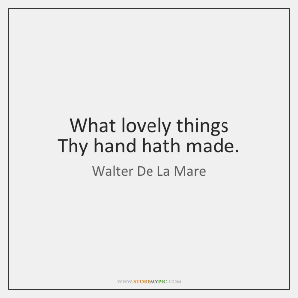 What lovely things   Thy hand hath made.