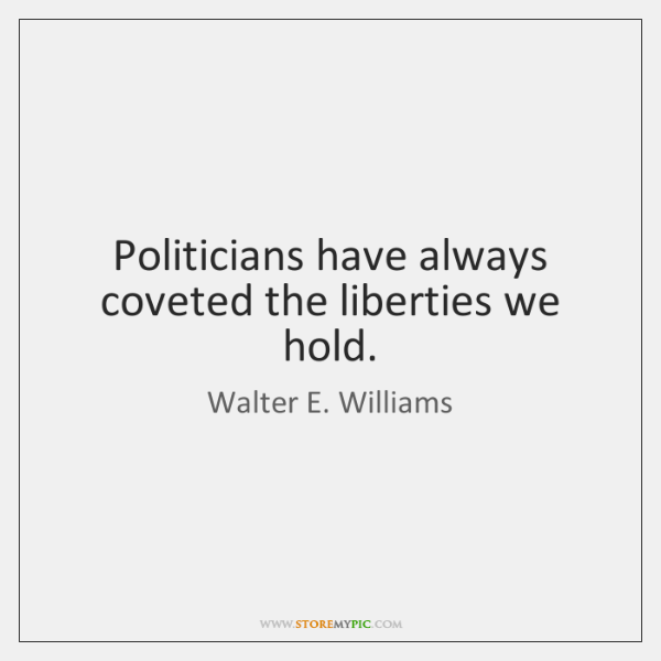 Politicians have always coveted the liberties we hold.