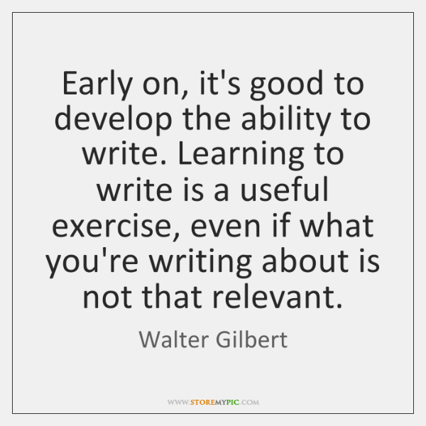 Early on, it's good to develop the ability to write. Learning to ...