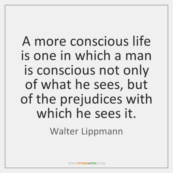 A more conscious life is one in which a man is conscious ...