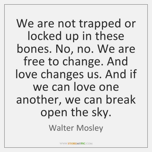 We are not trapped or locked up in these bones. No, no. ...