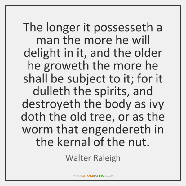 The longer it possesseth a man the more he will delight in ...