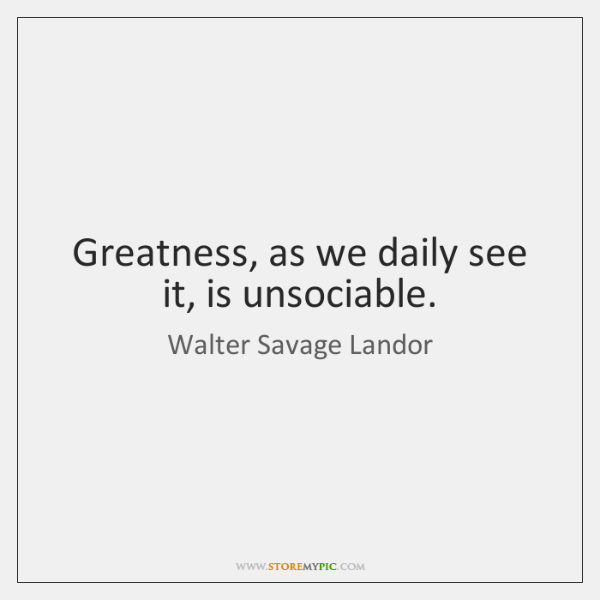 Greatness, as we daily see it, is unsociable.