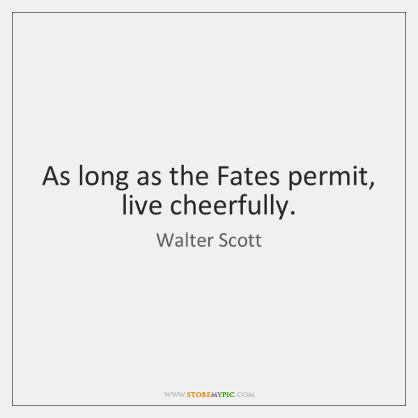 As long as the Fates permit, live cheerfully.