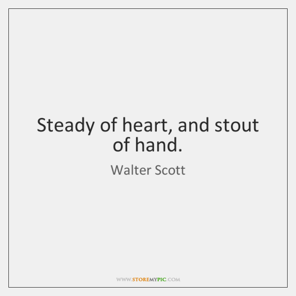 Steady of heart, and stout of hand.
