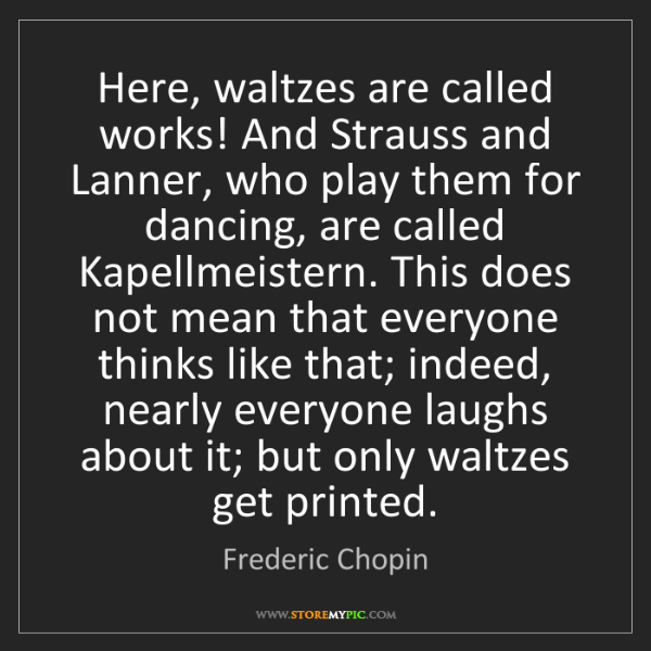 Frederic Chopin: Here, waltzes are called works! And Strauss and Lanner,...