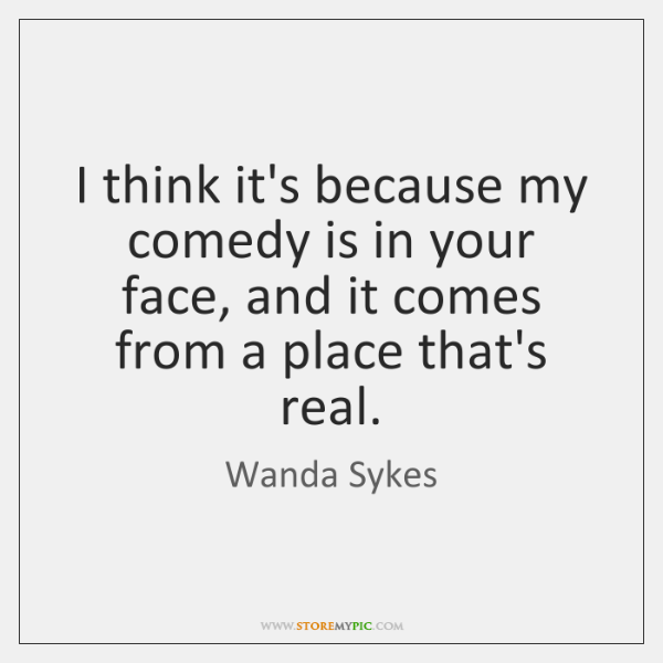 I think it's because my comedy is in your face, and it ...