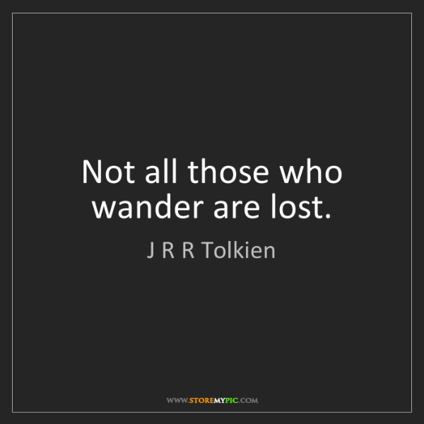 J R R Tolkien: Not all those who wander are lost.