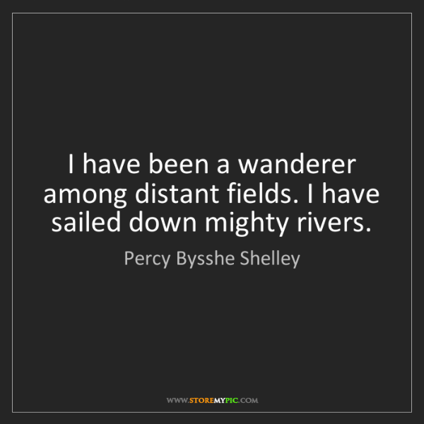 Percy Bysshe Shelley: I have been a wanderer among distant fields. I have sailed...