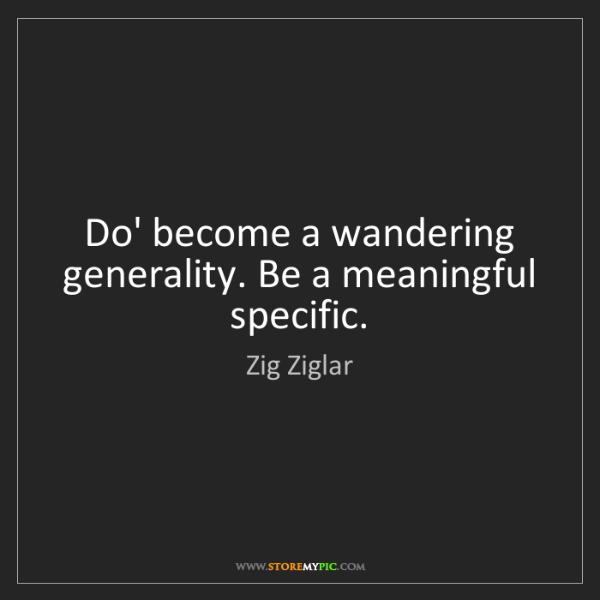 Zig Ziglar: Do' become a wandering generality. Be a meaningful specific.