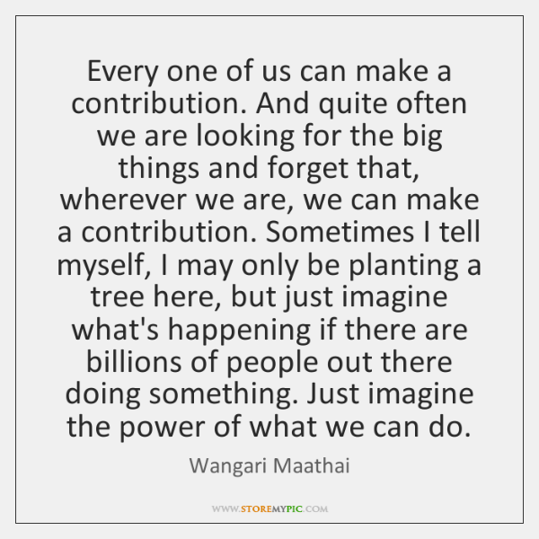 Every one of us can make a contribution. And quite often we ...