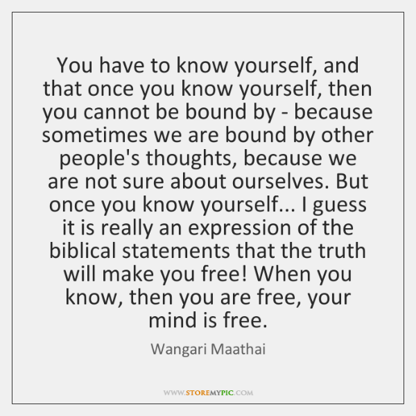 You have to know yourself, and that once you know yourself, then ...
