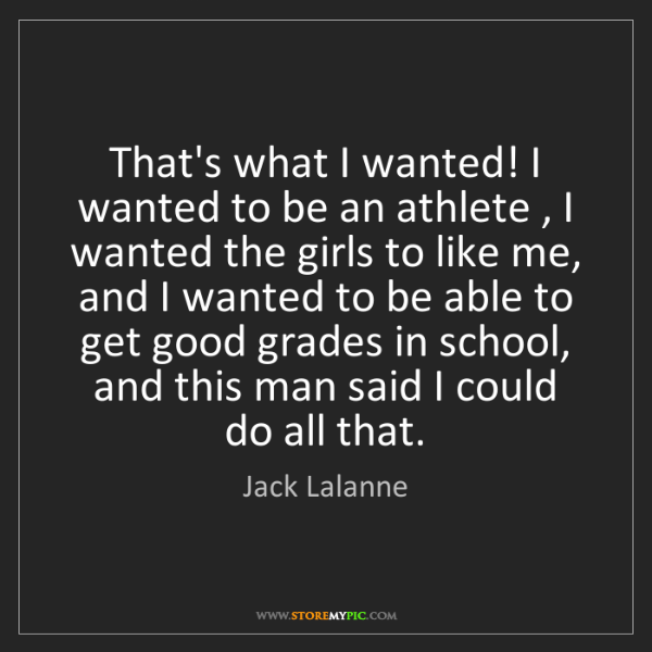Jack Lalanne: That's what I wanted! I wanted to be an athlete , I wanted...