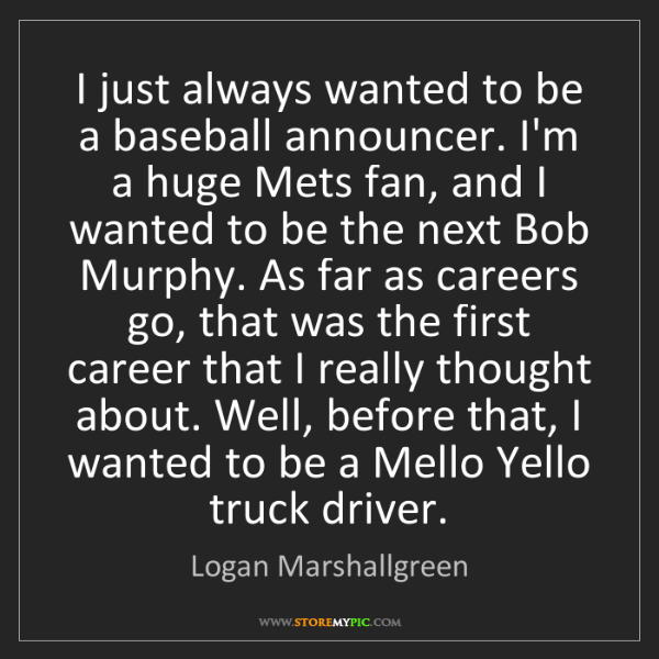 Logan Marshallgreen: I just always wanted to be a baseball announcer. I'm...