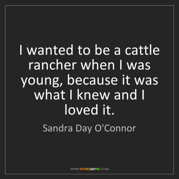 Sandra Day O'Connor: I wanted to be a cattle rancher when I was young, because...
