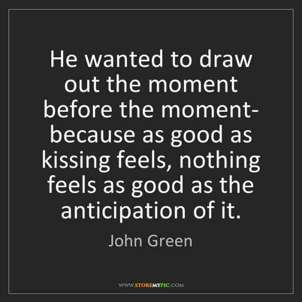 John Green: He wanted to draw out the moment before the moment- because...