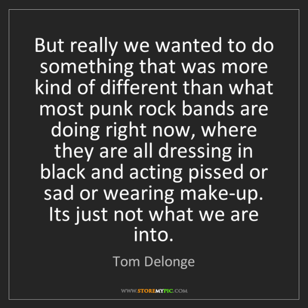 Tom Delonge: But really we wanted to do something that was more kind...