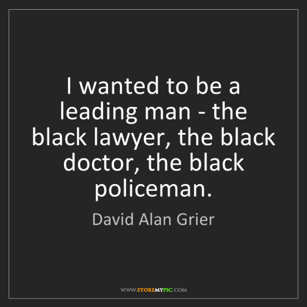 David Alan Grier: I wanted to be a leading man - the black lawyer, the...