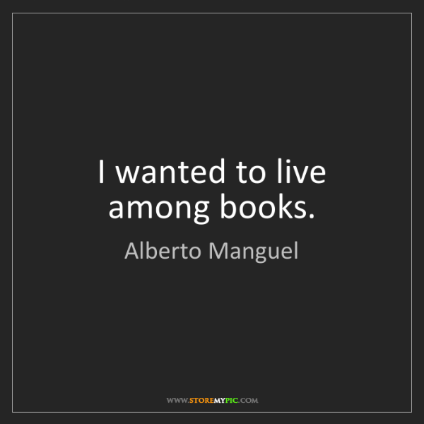 Alberto Manguel: I wanted to live among books.